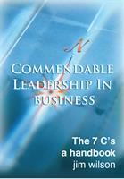 Commendable Leadership in Business – the 7 Cs  - a Handbook