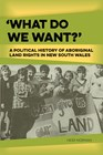 'What do we want?': A political history of Aboriginal land rights in New South Wales